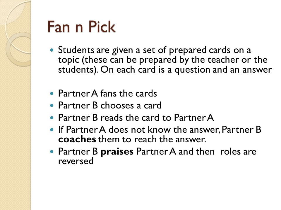 Quiz Quiz Trade Excellent Starter / Plenary Activity Whole class activity Each student in the group is given a card with a question and an answer from the topic being studied or revised Students move around room – teacher tells students to stop and pair up Partner A quizzes partner B – Partner A coaches if necessary and then partners switch cards Partners trade and wait for instruction to move again