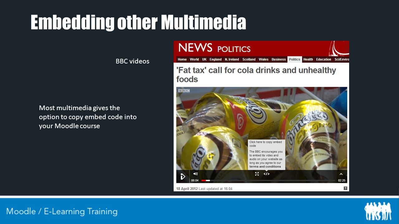 Embedding other Multimedia Most multimedia gives the option to copy embed code into your Moodle course BBC videos
