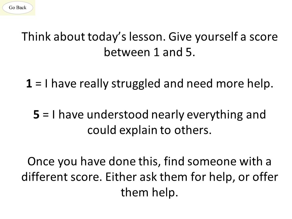 Think about today's lesson. Give yourself a score between 1 and 5. 1 = I have really struggled and need more help. 5 = I have understood nearly everyt
