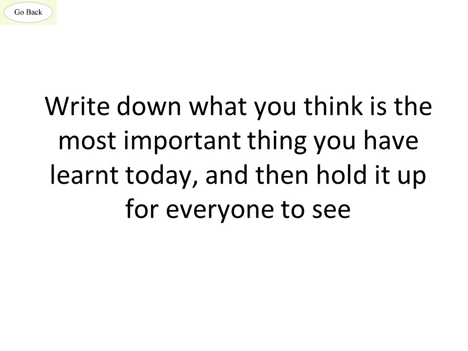 Write down what you think is the most important thing you have learnt today, and then hold it up for everyone to see
