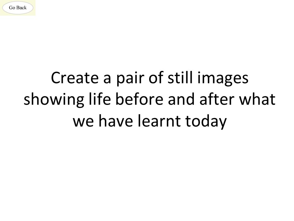 Create a pair of still images showing life before and after what we have learnt today