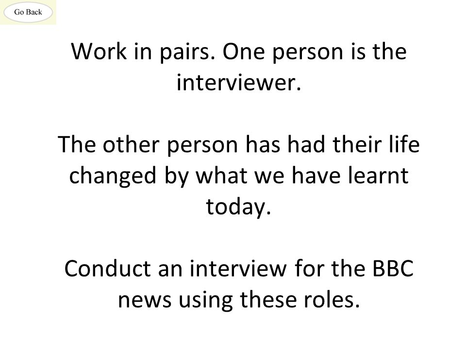 Work in pairs. One person is the interviewer. The other person has had their life changed by what we have learnt today. Conduct an interview for the B