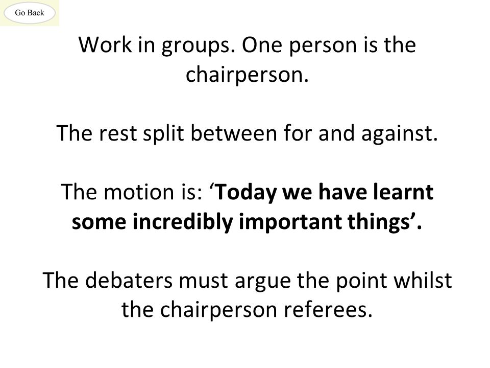 Work in groups. One person is the chairperson. The rest split between for and against. The motion is: 'Today we have learnt some incredibly important
