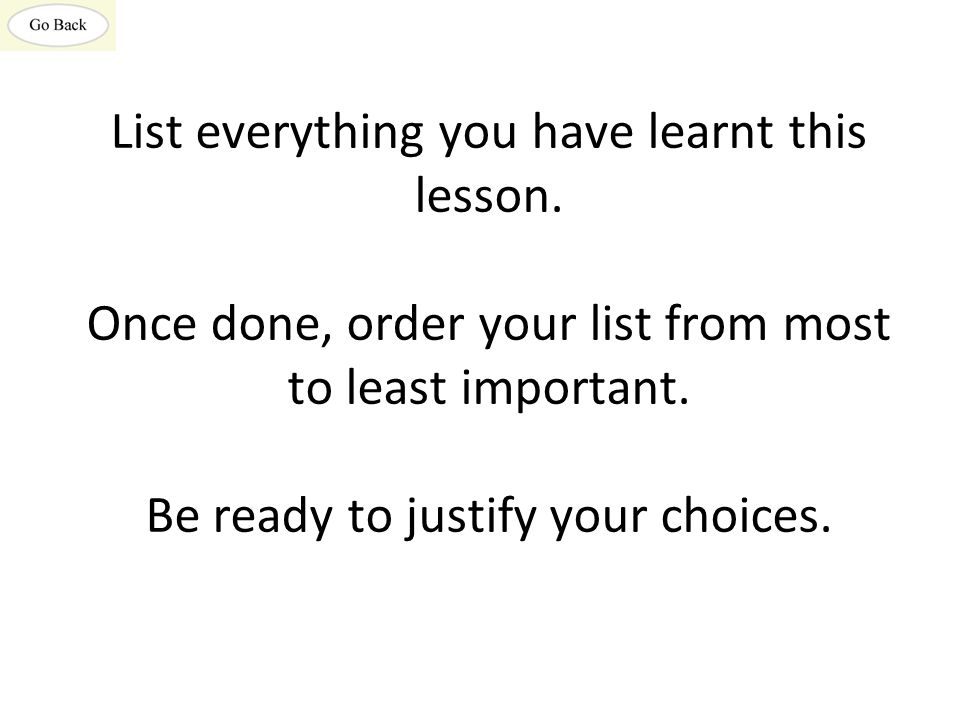 List everything you have learnt this lesson. Once done, order your list from most to least important. Be ready to justify your choices.