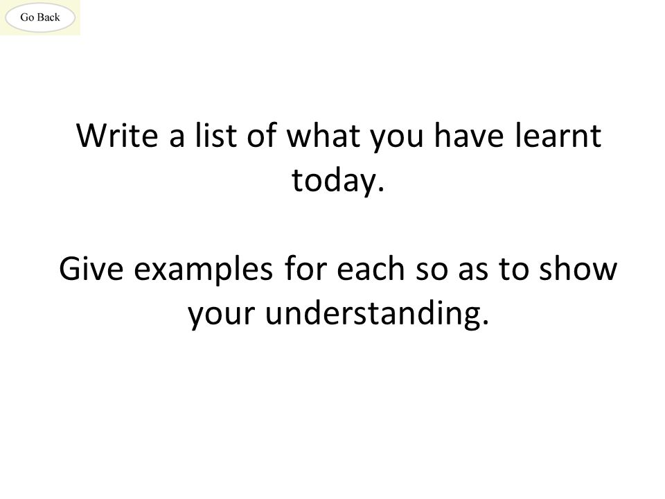 Write a list of what you have learnt today. Give examples for each so as to show your understanding.
