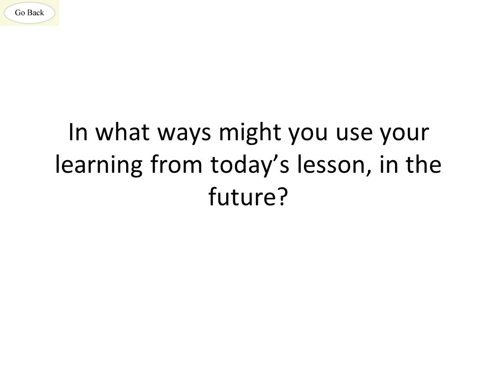 In what ways might you use your learning from today's lesson, in the future?