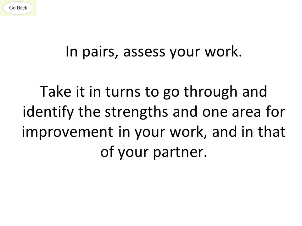 In pairs, assess your work. Take it in turns to go through and identify the strengths and one area for improvement in your work, and in that of your p