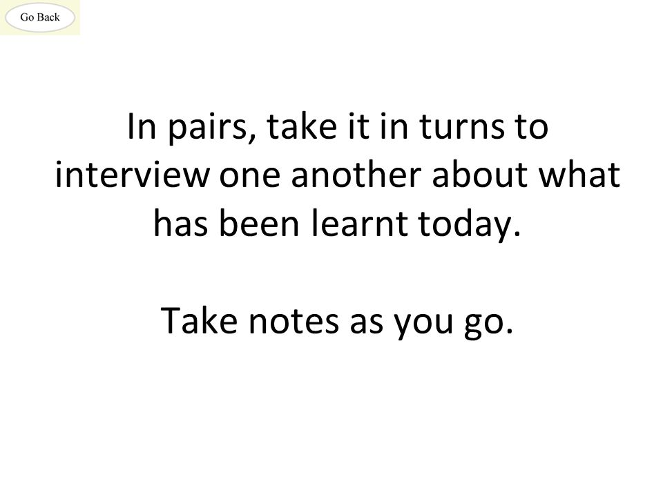 In pairs, take it in turns to interview one another about what has been learnt today. Take notes as you go.
