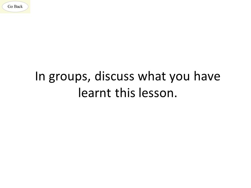 In groups, discuss what you have learnt this lesson.