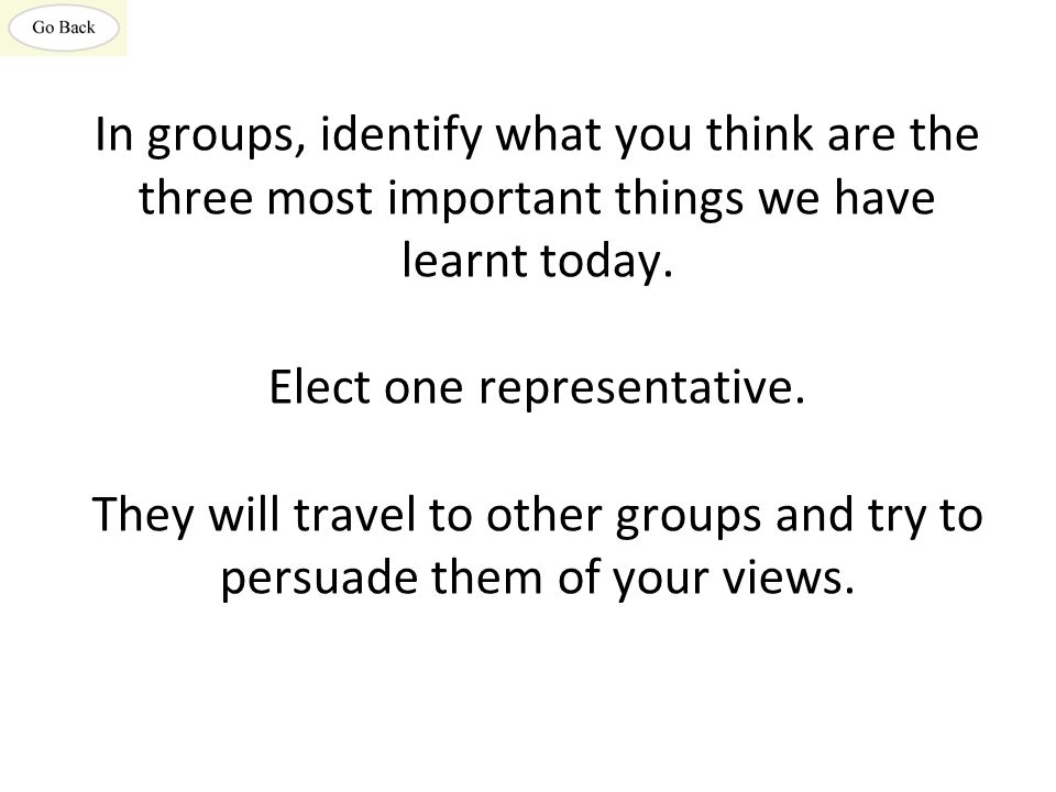 In groups, identify what you think are the three most important things we have learnt today. Elect one representative. They will travel to other group