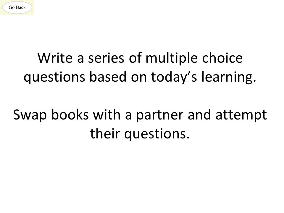 Write a series of multiple choice questions based on today's learning. Swap books with a partner and attempt their questions.