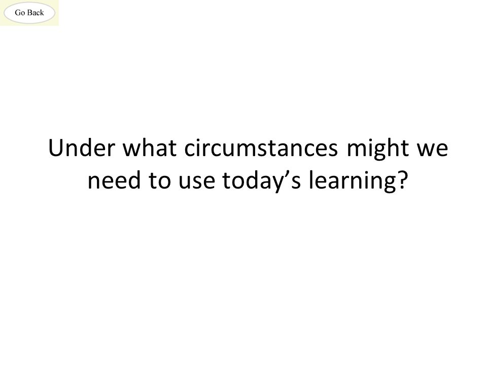 Under what circumstances might we need to use today's learning?