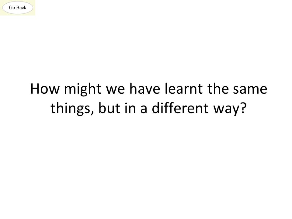 How might we have learnt the same things, but in a different way?