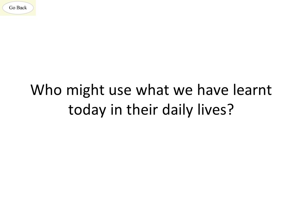 Who might use what we have learnt today in their daily lives?