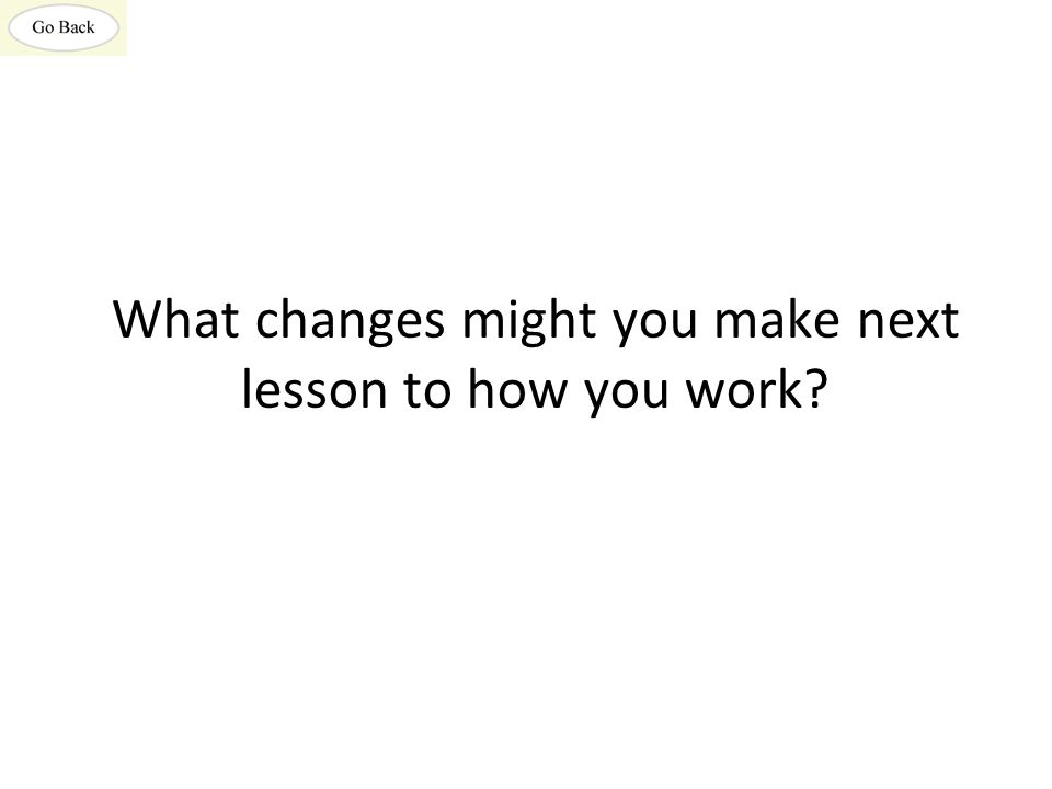 What changes might you make next lesson to how you work?