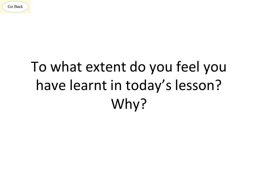 To what extent do you feel you have learnt in today's lesson? Why?