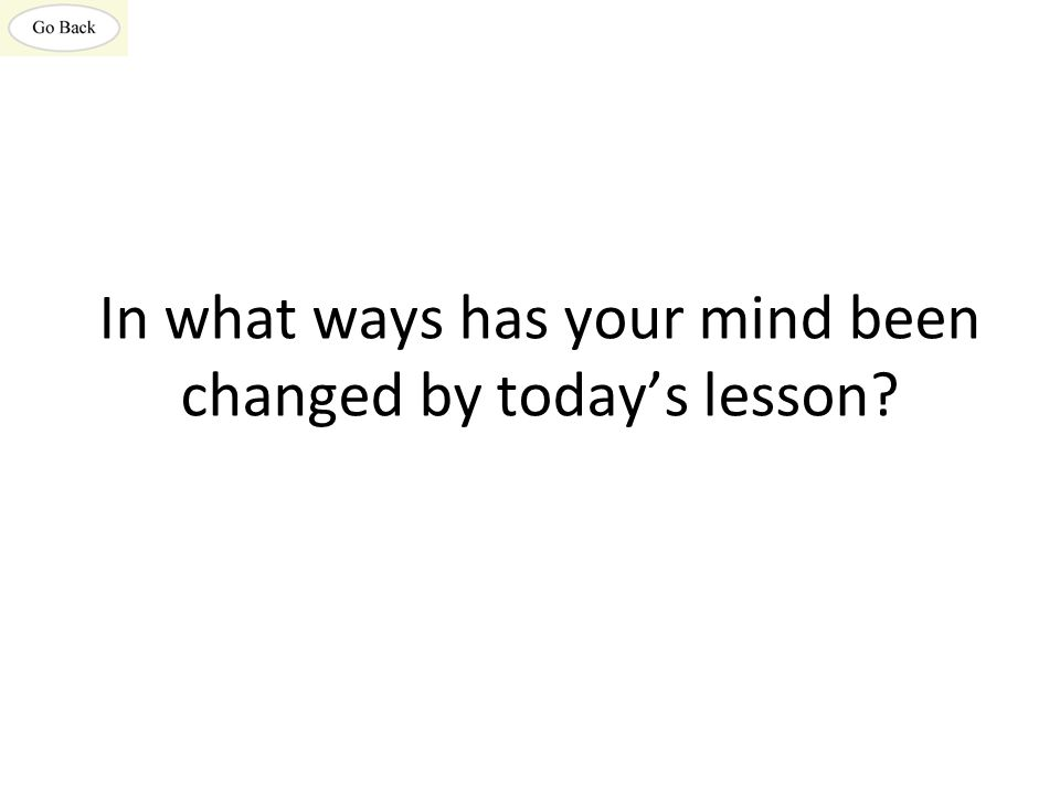 In what ways has your mind been changed by today's lesson?