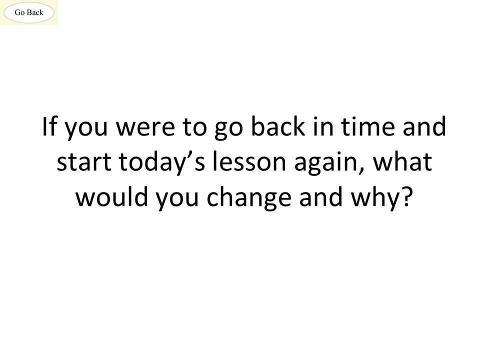 If you were to go back in time and start today's lesson again, what would you change and why?