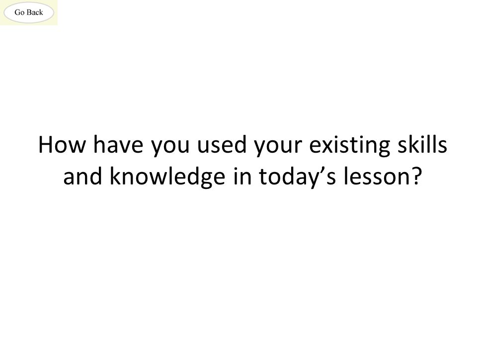 How have you used your existing skills and knowledge in today's lesson?