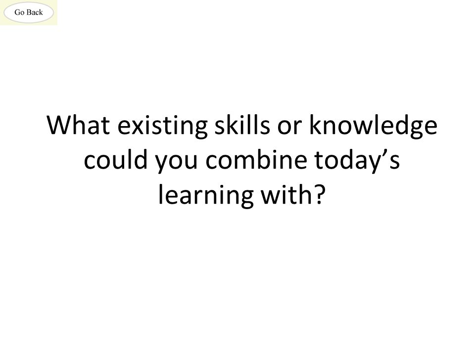 What existing skills or knowledge could you combine today's learning with?
