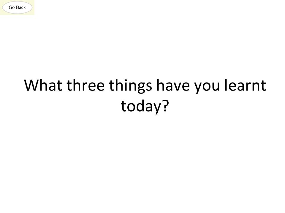 What three things have you learnt today?