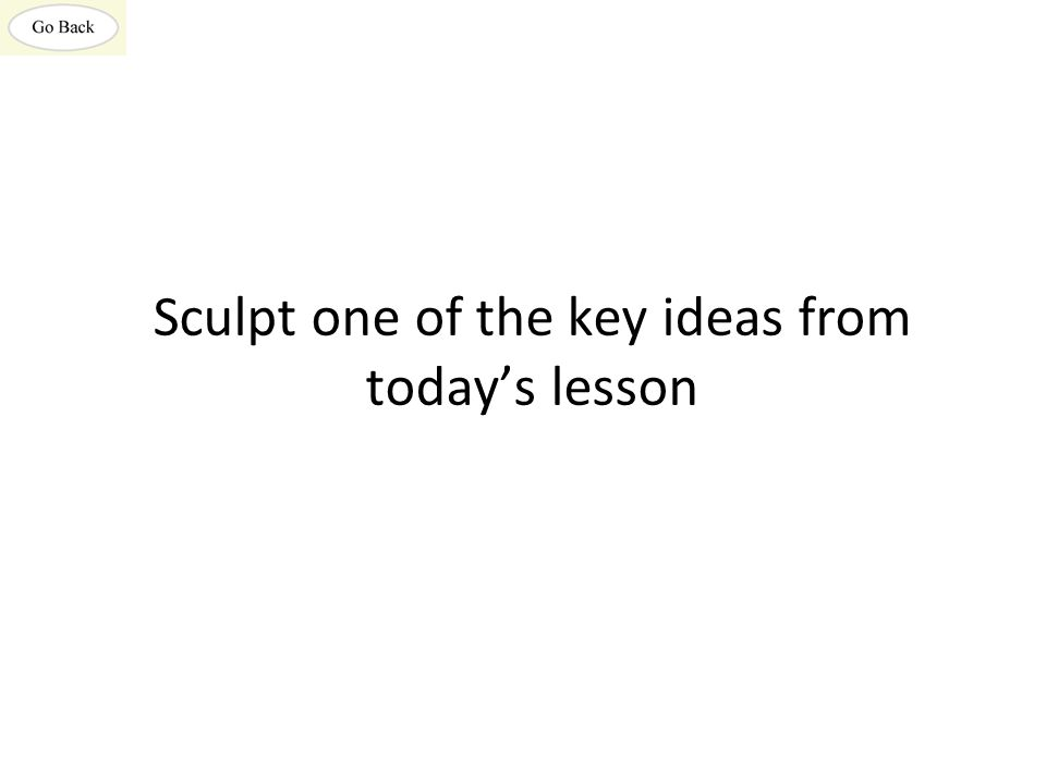 Sculpt one of the key ideas from today's lesson