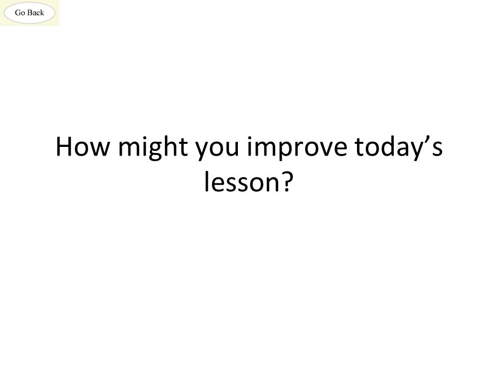 How might you improve today's lesson?