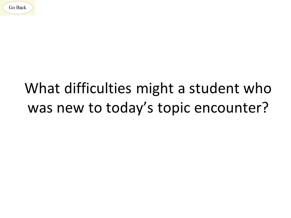 What difficulties might a student who was new to today's topic encounter?