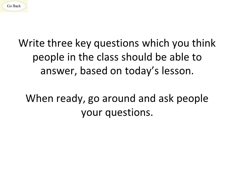 Write three key questions which you think people in the class should be able to answer, based on today's lesson. When ready, go around and ask people
