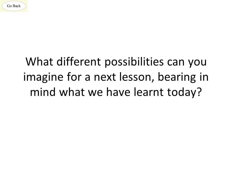 What different possibilities can you imagine for a next lesson, bearing in mind what we have learnt today?