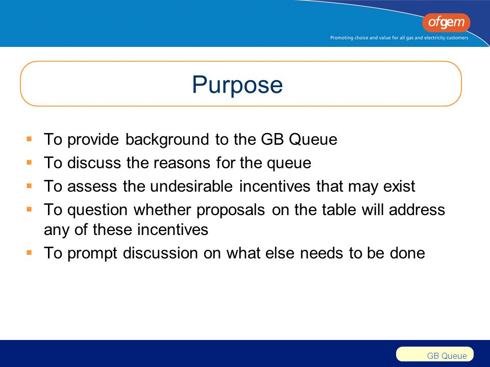 GB Queue Purpose  To provide background to the GB Queue  To discuss the reasons for the queue  To assess the undesirable incentives that may exist