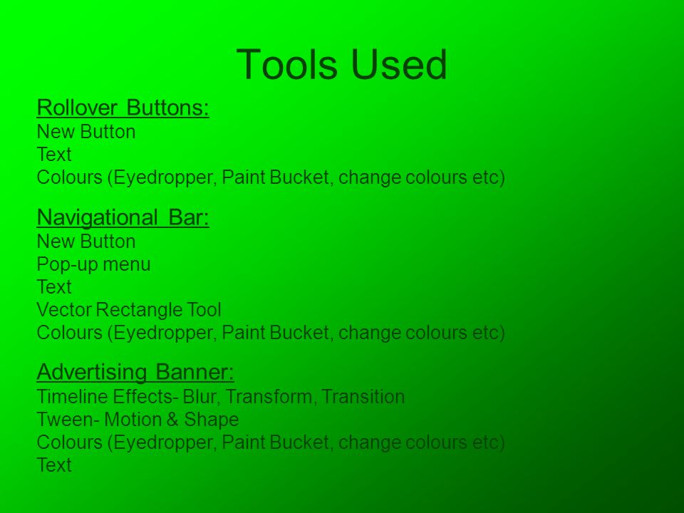 Tools Used Rollover Buttons: New Button Text Colours (Eyedropper, Paint Bucket, change colours etc) Navigational Bar: New Button Pop-up menu Text Vector Rectangle Tool Colours (Eyedropper, Paint Bucket, change colours etc) Advertising Banner: Timeline Effects- Blur, Transform, Transition Tween- Motion & Shape Colours (Eyedropper, Paint Bucket, change colours etc) Text