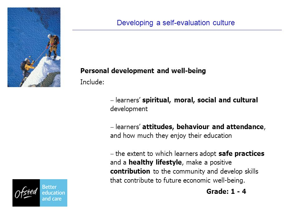 Developing a self-evaluation culture Personal development and well-being Include:  learners' spiritual, moral, social and cultural development  learners' attitudes, behaviour and attendance, and how much they enjoy their education  the extent to which learners adopt safe practices and a healthy lifestyle, make a positive contribution to the community and develop skills that contribute to future economic well-being.