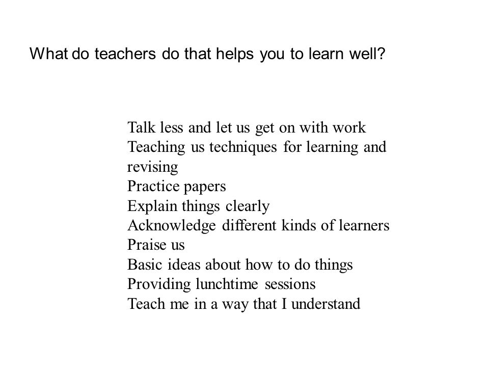 Talk less and let us get on with work Teaching us techniques for learning and revising Practice papers Explain things clearly Acknowledge different kinds of learners Praise us Basic ideas about how to do things Providing lunchtime sessions Teach me in a way that I understand What do teachers do that helps you to learn well?