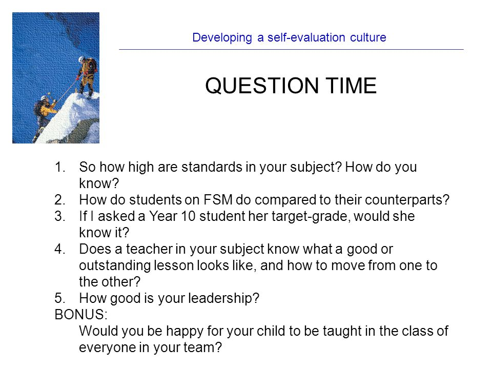 Developing a self-evaluation culture QUESTION TIME 1.So how high are standards in your subject.