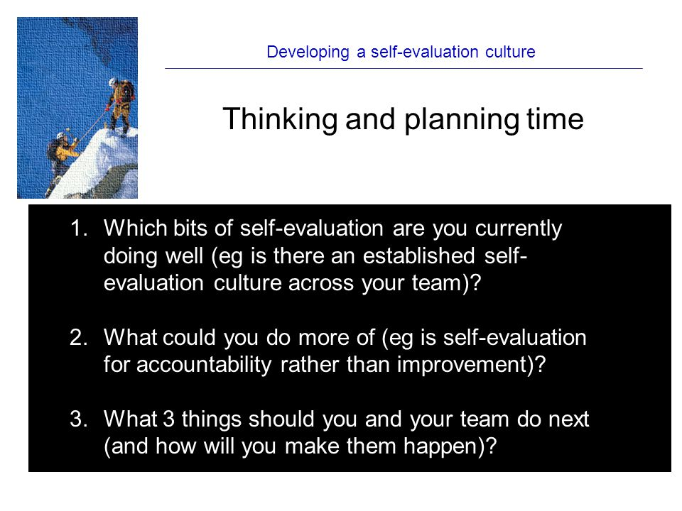 Developing a self-evaluation culture Thinking and planning time 1.Which bits of self-evaluation are you currently doing well (eg is there an established self- evaluation culture across your team).