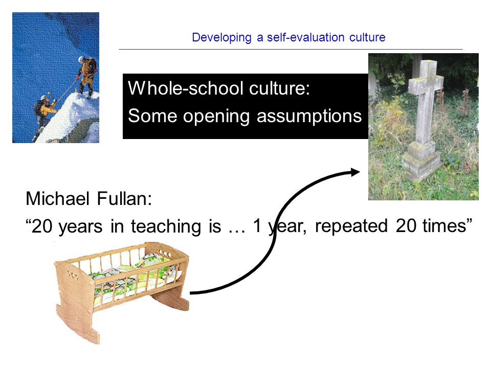 Developing a self-evaluation culture Good teaching is a set of learnable skills, not a God-given gift Performance management is about performance We should encourage experimentation and occasional disasters We should be intolerant of mediocrity A genuine evaluation culture builds improvement Real change comes from within Whole-school culture: Some opening assumptions