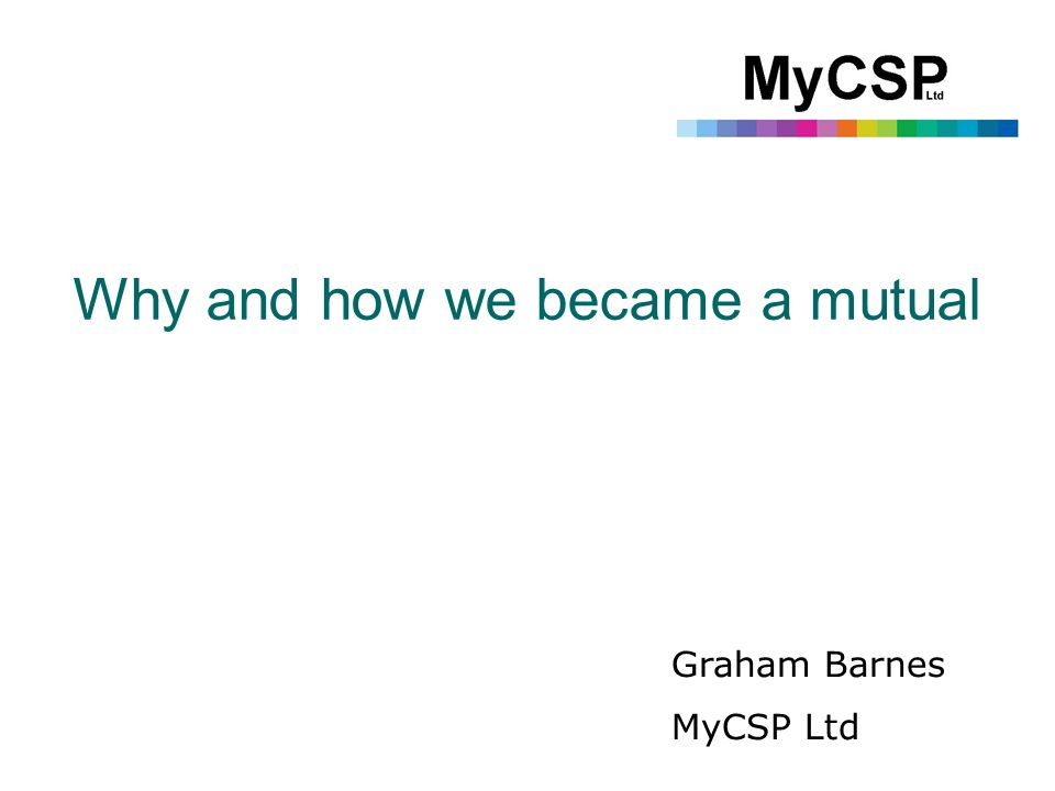 Why and how we became a mutual Graham Barnes MyCSP Ltd