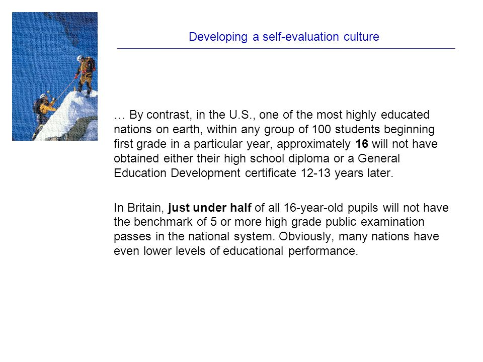 Developing a self-evaluation culture … By contrast, in the U.S., one of the most highly educated nations on earth, within any group of 100 students beginning first grade in a particular year, approximately 16 will not have obtained either their high school diploma or a General Education Development certificate 12-13 years later.