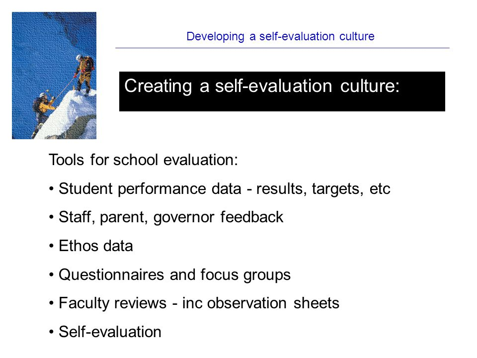 Developing a self-evaluation culture Creating a self-evaluation culture: Tools for school evaluation: Student performance data - results, targets, etc Staff, parent, governor feedback Ethos data Questionnaires and focus groups Faculty reviews - inc observation sheets Self-evaluation