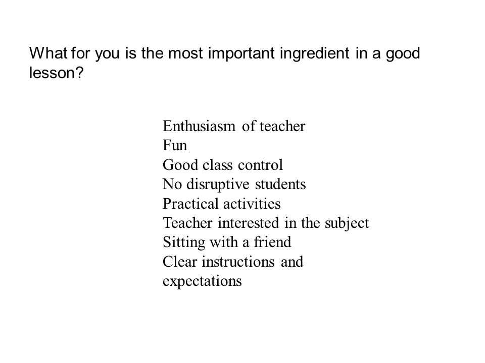 Enthusiasm of teacher Fun Good class control No disruptive students Practical activities Teacher interested in the subject Sitting with a friend Clear instructions and expectations What for you is the most important ingredient in a good lesson