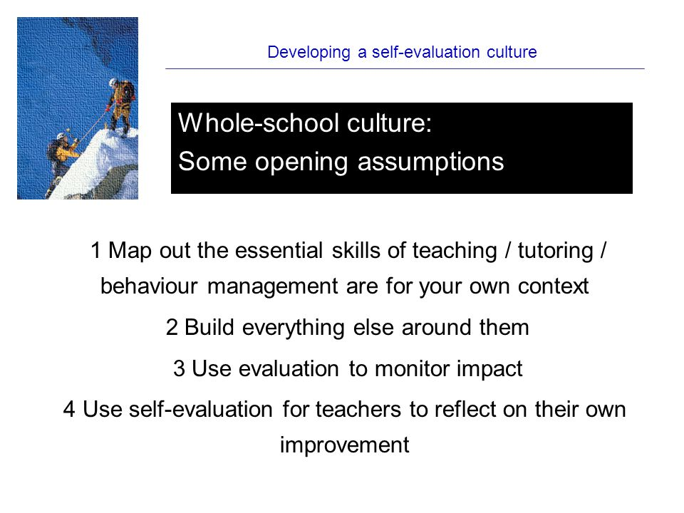 Developing a self-evaluation culture 1 Map out the essential skills of teaching / tutoring / behaviour management are for your own context 2 Build everything else around them 3 Use evaluation to monitor impact 4 Use self-evaluation for teachers to reflect on their own improvement Whole-school culture: Some opening assumptions