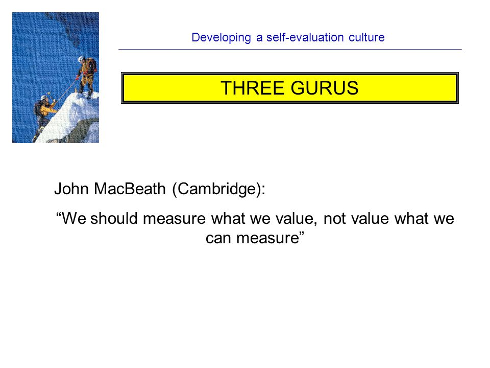 Developing a self-evaluation culture John MacBeath (Cambridge): We should measure what we value, not value what we can measure THREE GURUS