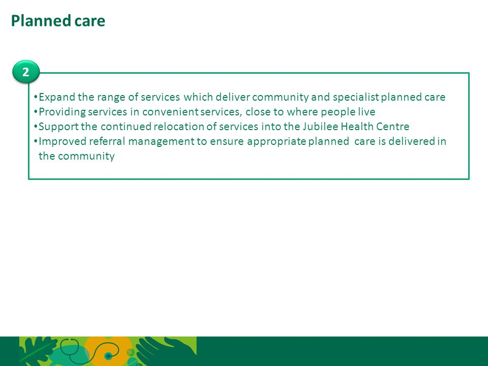 Planned care 11 Expand the range of services which deliver community and specialist planned care Providing services in convenient services, close to w