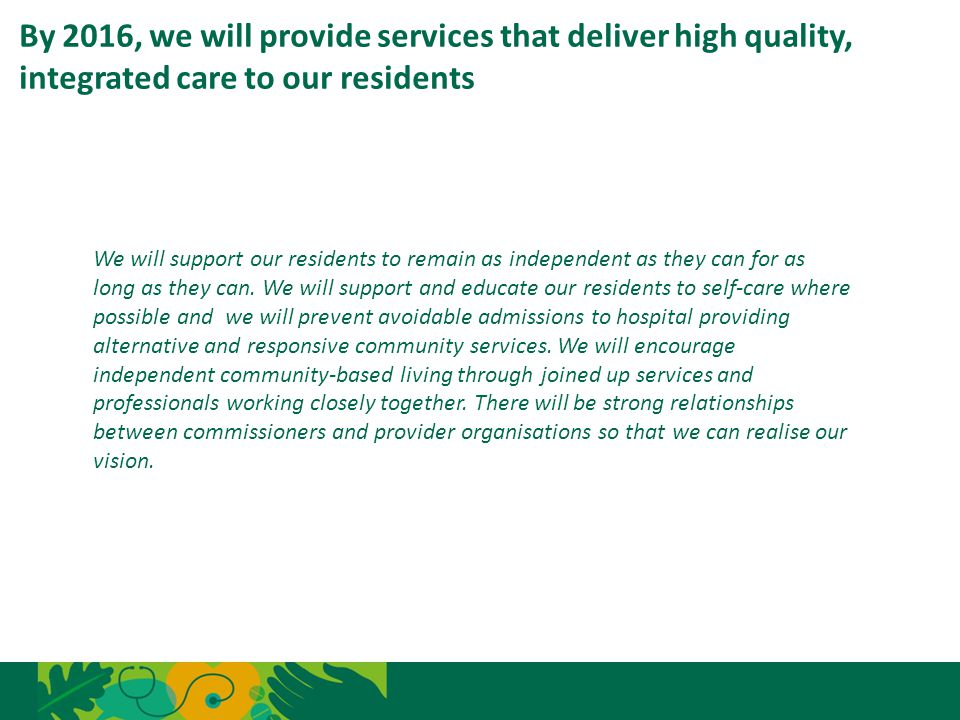 By 2016, we will provide services that deliver high quality, integrated care to our residents 6 We will support our residents to remain as independent