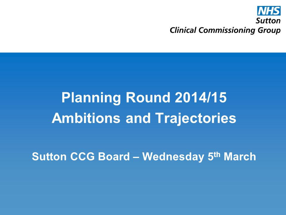 Planning Round 2014/15 Ambitions and Trajectories Sutton CCG Board – Wednesday 5 th March