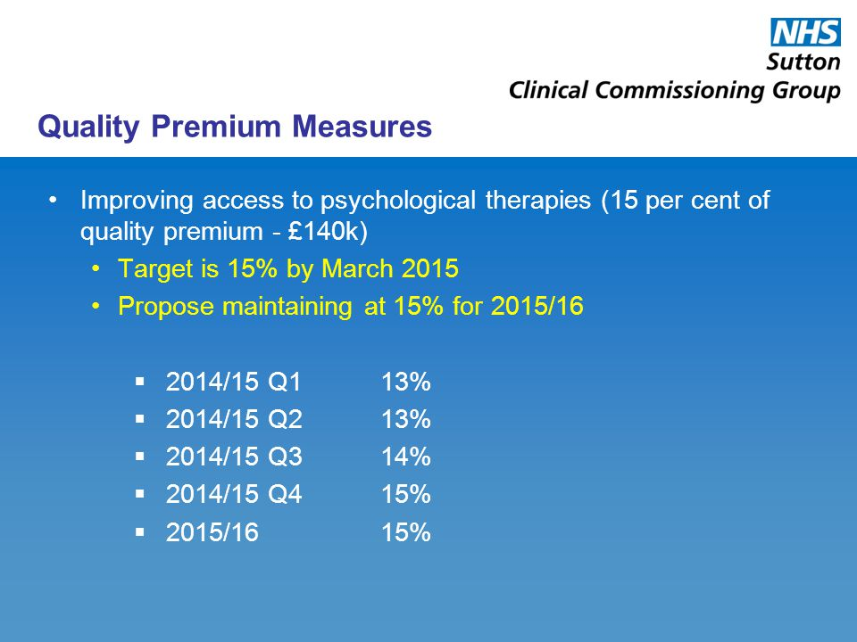 Quality Premium Measures Improving access to psychological therapies (15 per cent of quality premium - £140k) Target is 15% by March 2015 Propose maintaining at 15% for 2015/16  2014/15 Q113%  2014/15 Q213%  2014/15 Q314%  2014/15 Q415%  2015/1615%