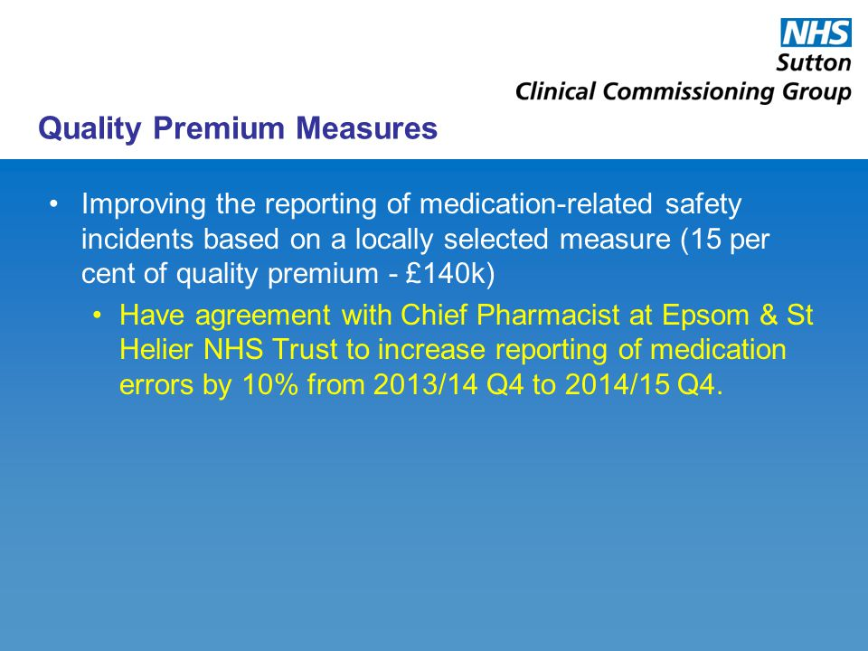 Quality Premium Measures Improving the reporting of medication-related safety incidents based on a locally selected measure (15 per cent of quality premium - £140k) Have agreement with Chief Pharmacist at Epsom & St Helier NHS Trust to increase reporting of medication errors by 10% from 2013/14 Q4 to 2014/15 Q4.