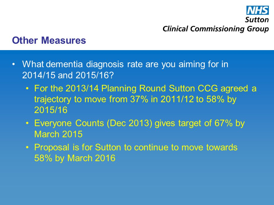 Other Measures What dementia diagnosis rate are you aiming for in 2014/15 and 2015/16? For the 2013/14 Planning Round Sutton CCG agreed a trajectory t