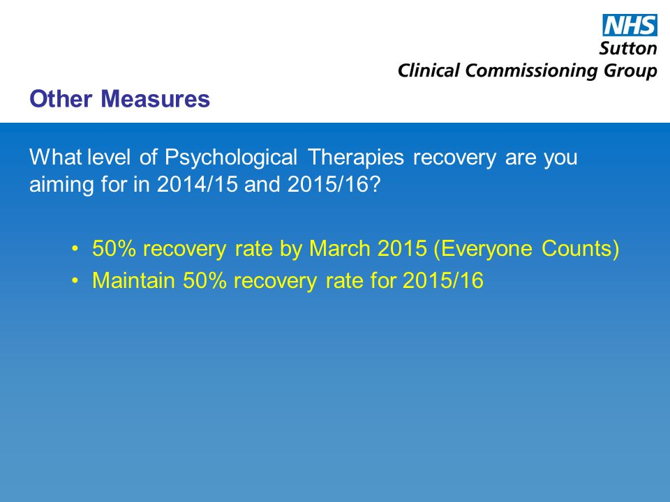 Other Measures What level of Psychological Therapies recovery are you aiming for in 2014/15 and 2015/16.